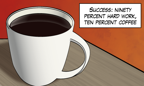 "A picture of coffee captioned: ""Success: ninety percent hard work, ten percent coffee"""